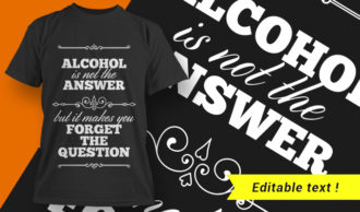 Alcohol Is Not The Answer, But It Makes You Forget The Question T-shirt Designs and Templates vector, t-shirt, typography, tee,