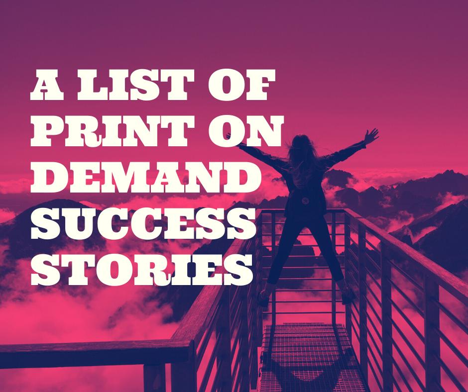 A list of Print on Demand Success Stories A list of print on demand success stories