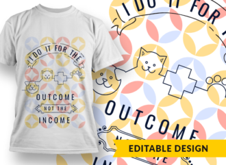 I do it for the outcome, not the income T-shirt Designs and Templates job