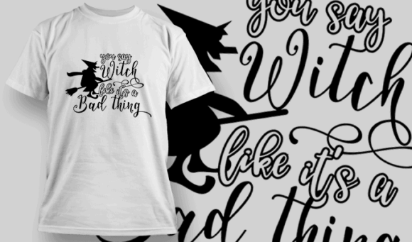 You Say Witch Like Its A Bad Thing-T-Shirt-Typography-2263 halloween quotes 34 preview